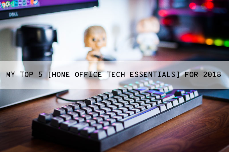 Top 5 Home Office Tech Essentials for 2018