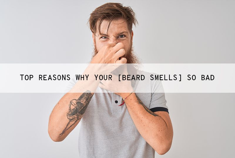Top 5 Reasons Why Your Beard Smells so Bad and How to Prevent Beard Odour