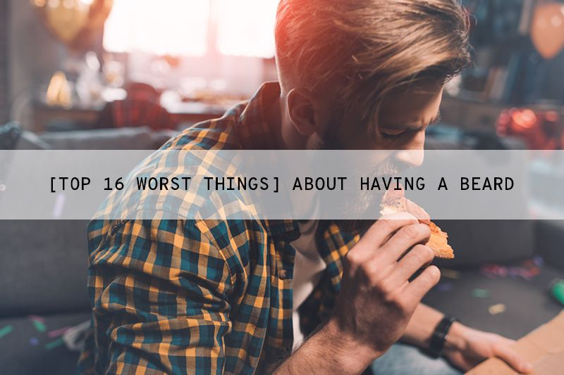 Top 16 Worst Things About Having a Beard